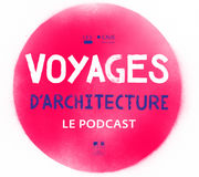 Voyages d'architecture, le podcast